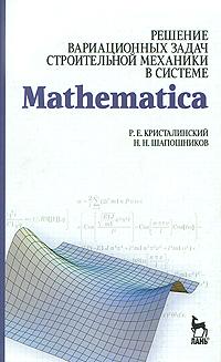 Решение вариационных задач строительной механики в системе Mathematica12296407В учебном пособии рассматривается широкий спектр вариационных задач строительной механики. Показано, что для решения этих задач весьма эффективно может быть использована одна из наиболее мощных систем компьютерной математики - Mathematica. Пособие будет полезно для студентов строительных специальностей, студентов, обучающихся по специальностям Прикладная математика и информатика, Прикладная информатика, и для инженеров-расчетчиков.