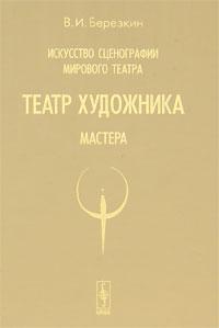 Искусство сценографии мирового театра: Театр художника. Мастера. Березкин В.И.