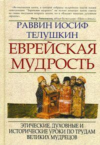 Еврейская мудрость. Этические, духовные и исторические уроки по трудам великих мудрецов. Иосиф Телушкин