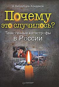 Почему это случилось? Техногенные катастрофы в России. А. Беззубцев-Кондаков
