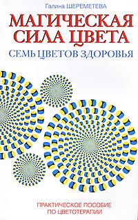 Магическая сила цвета. Семь цветов здоровья. Практическое пособие по цветотерапии. Галина Шереметева