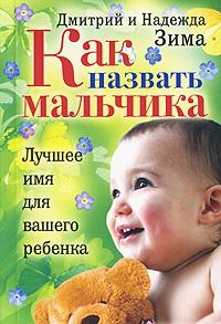 Как назвать мальчика. Лучшее имя для вашего ребенка. Дмитрий и Надежда Зима