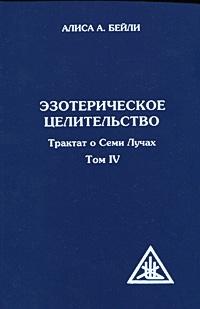 Эзотерическое целительство. Трактат о Семи Лучах. Том 4. Алиса А. Бейли