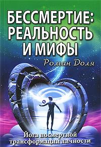 Бессмертие. Реальность и мифы. Йога посмертной трансформации личности. Роман Доля