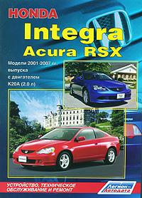 Honda Integra / Acura RSX. Модели 2001-2007 гг. выпуска с двигателем К20А (2,0 л) Устройство, техническое обслуживание и ремонт