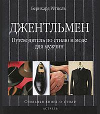 Джентльмен. Путеводитель по стилю и моде для мужчин. Бернхард Ретцель