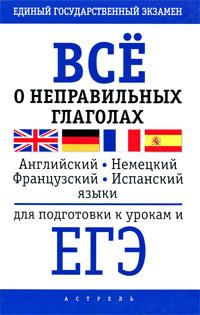 Книга Все о неправильных глаголах английского, немецкого, французского и испанского языков для подготовки к урокам и ЕГЭ