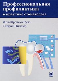 Профессиональная профилактика в практике стоматолога. Жан-Франсуа Руле, Стефан Циммер
