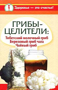 Грибы-целители. Тибетский молочный гриб. Березовый гриб чага. Чайный гриб ( 978-5-17-064929-7 )