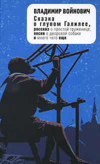 Сказка о глупом Галилее, рассказ о простой труженице, песня о дворовой собаке и много чего еще. Владимир Войнович