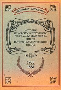 История Псковского пехотного генерал-фельмаршала князя Кутузова-Смоленского полка. 1700-1881