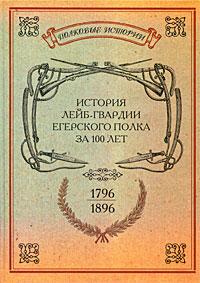 История лейб-гвардии Егерского полка за 100 лет. 1796-1896