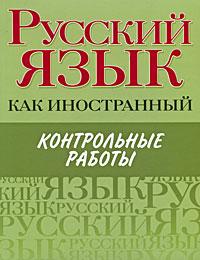 Русский язык как иностранный. Контрольные работы ( 978-5-271-26100-8, 978-5-9648-0319-5, 978-985-16-7987-0 )