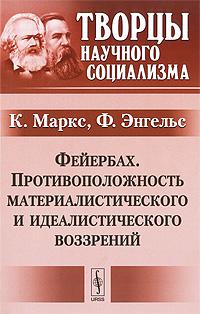 Фейербах. Противоположность материалистического и идеалистического воззрений. К. Маркс, Ф. Энгельс
