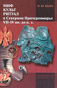 Миф, культ, ритуал в Северном Причерноморье (VII-IV вв. до н. э.). И. Ю. Шауб