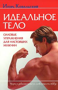 Идеальное тело. Силовые упражнения для настоящих мужчин. Игорь Ковальский