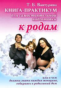 Книга-практикум для самостоятельной подготовки к родам, или О чем должна знать каждая женщина, собираясь в родильный дом