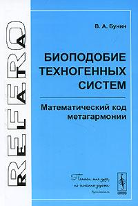 Биоподобие техногенных систем. Математический код метагармонии ( 978-5-396-00105-3 )
