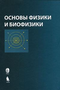 Основы физики и биофизики ( 978-5-94774-777-5, 978-5-03-003838-4 )
