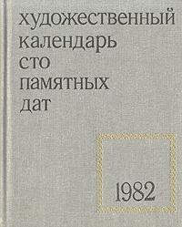 Сто памятных дат. Художественный календарь на 1982 год