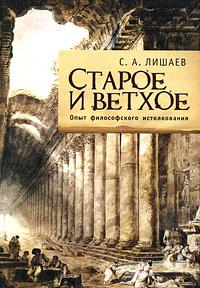 Старое и ветхое. Опыт философского истолкования. С. А. Лишаев