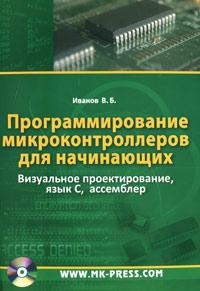 Программирование микроконтроллеров для начинающих. Визуальное проектирование, язык C, ассемблер (+ CD-ROM). В. Б. Иванов