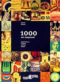 1000 лет озарений: Удивительные истории простых вещей. Сергей Иванов