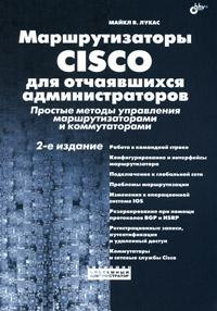 Маршрутизаторы Cisco для отчаявшихся администраторов. Простые методы управления маршрутизаторами и коммутаторами. Майкл В. Лукас