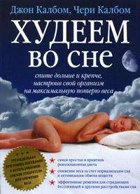 Худеем во сне. Спите больше и крепче, настроив свой организм на максимальную потерю веса. Джон Калбом, Чери Калбом
