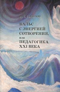 Вальс с Энергией Сотворения, или Педагогика XXI века. Книга 1. Начала начал