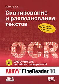 Сканирование и распознавание текстов. Самоучитель по работе с ABBYY FineReader 10 (+ CD-ROM). А. Г. Жадаев