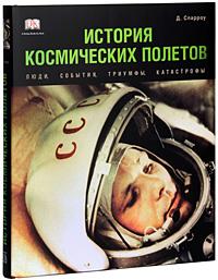История космических полетов. Люди, события, триумфы, катастрофы. Д. Спарроу