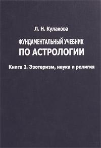 Фундаментальный учебник по астрологии. Книга 3. Эзотеризм, наука и религия. Л. Н. Кулакова