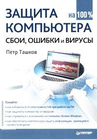 Защита компьютера на 100 %. Сбои, ошибки и вирусы. Петр Ташков
