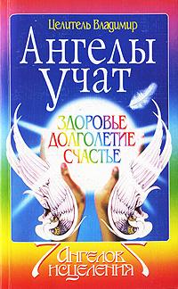 Ангелы учат. Здоровье. Долголетие. Счастье. ( 978-5-91314-158-3 )