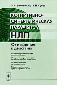 Когнитивно-синергетическая парадигма НЛП: От познания к действию. Баксанский О.Е., Кучер Е.Н.