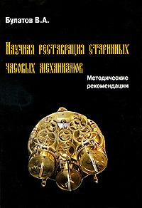 Научная реставрация старинных часовых механизмов. Методические рекомендации ( 978-5-91134-386-6 )