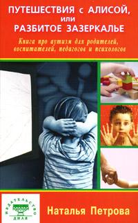 Путешествия с Алисой, или Разбитое зазеркалье. Книга про аутизм для родителей, воспитателей, педагогов и психологов ( 978-5-88503-950-5 )