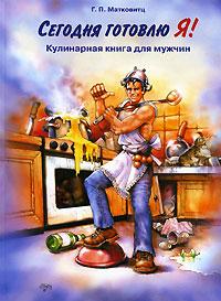 Сегодня готовлю Я! Кулинарная книга для мужчин