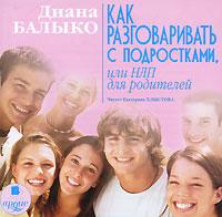 Как разговаривать с подростками, или НЛП для родителей (аудиокнига MP3). Диана Балыко