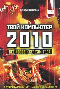 """Твой компьютер 2010. Все новое """"железо"""" года. Виталий Леонтьев"""