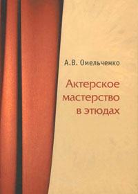 Актерское мастерство в этюдах. А. В. Омельченко