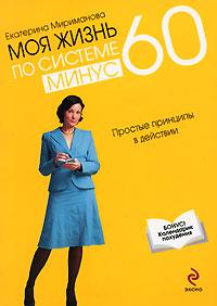 Моя жизнь по системе минус 60. Простые принципы в действии. Екатерина Мириманова