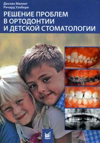 Решение проблем в ортодонтии и детской стоматологии. Деклан Миллет, Ричард Уэлбери