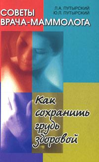 Советы врача-маммолога. Как сохранить грудь здоровой. Л. А. Путырский, Ю. Л. Путырский