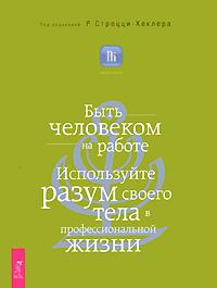 Быть человеком на работе. Используйте разум своего тела в профессиональной жизни. Под редакцией Р. Строцци-Хеклера