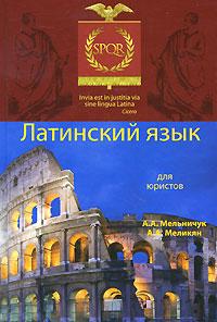 Латинский язык для юристов. А. А. Мельничук, А. А. Меликян