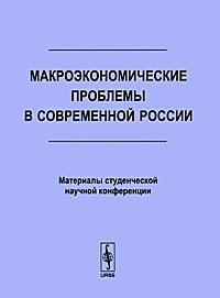 Макроэкономические проблемы в современной России. Материалы студенческой научной конференции ( 978-5-9710-0295-6 )