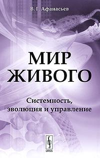 Мир живого: Системность, эволюция и управление. Афанасьев В.Г.