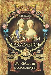 Царский декамерон. В 2 книгах. Книга 1. От Ивана III до Александра I. В. Н. Балязин